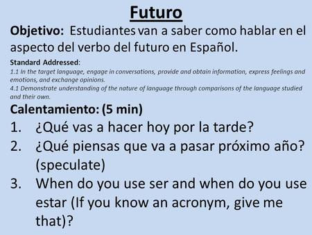 Futuro Objetivo: Estudiantes van a saber como hablar en el aspecto del verbo del futuro en Español. Standard Addressed: 1.1 In the target language, engage.