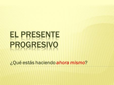 ¿Qué estás haciendo ahora mismo? El Presente Progresivo hoypasadofuturo The present progressive describes an action that is in process at the moment.