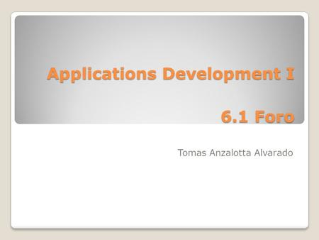 Applications Development I 6.1 Foro Tomas Anzalotta Alvarado.