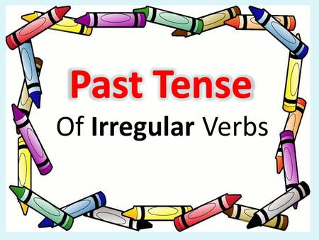 Of Irregular Verbs Irregular Verbs To talk about what happened yesterday, we use the PAST TENSE. Irregular Verbs CHANGE completely example: Go -> Went.