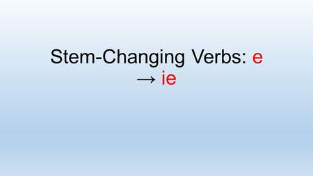 Stem-Changing Verbs: e → ie. In Spanish, some verbs have a stem change in the present tense. How do you form the present tense of e → ie stem- changing.