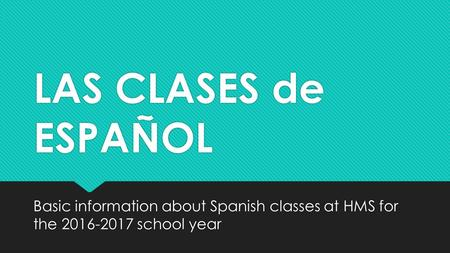 LAS CLASES de ESPAÑOL Basic information about Spanish classes at HMS for the school year.