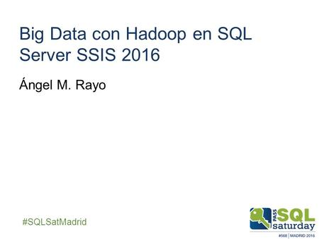 ##SQLSatMadrid Big Data con Hadoop en SQL Server SSIS 2016 Ángel M. Rayo.