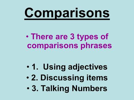 Comparisons There are 3 types of comparisons phrases 1. Using adjectives 2. Discussing items 3. Talking Numbers.
