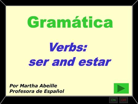 "ONOFF Por Martha Abeille Profesora de Español What is the meaning of ""to be"" in Spanish? Conjugation of ""to be"" in English Conjugations of ""ser and estar"""
