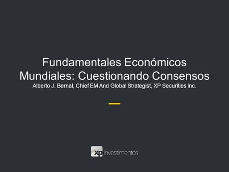 Fundamentales Económicos Mundiales: Cuestionando Consensos Alberto J. Bernal, Chief EM And Global Strategist, XP Securities Inc.
