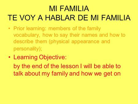 MI FAMILIA TE VOY A HABLAR DE MI FAMILIA Prior learning: members of the family vocabulary, how to say their names and how to describe them (physical appearance.