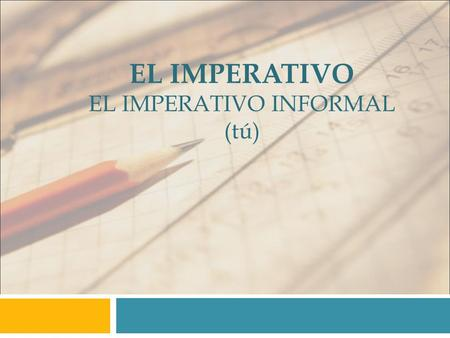 EL IMPERATIVO EL IMPERATIVO INFORMAL (tú). Formas Regulares You use the command form of the verb (the imperative) to tell someone what to do. To form.