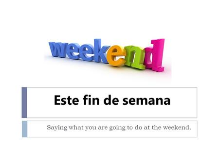 Este fin de semana Saying what you are going to do at the weekend.