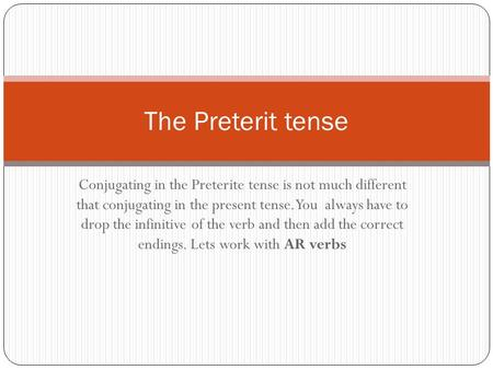 Conjugating in the Preterite tense is not much different that conjugating in the present tense. You always have to drop the infinitive of the verb and.