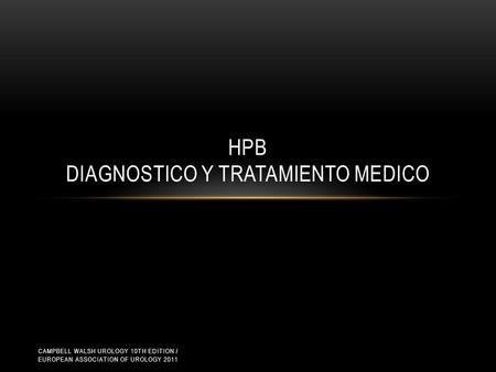 HPB DIAGNOSTICO Y TRATAMIENTO MEDICO CAMPBELL WALSH UROLOGY 10TH EDITION / EUROPEAN ASSOCIATION OF UROLOGY 2011.