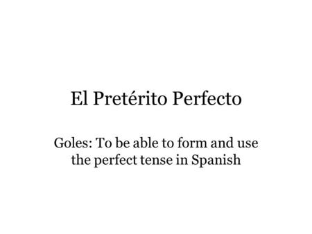 El Pretérito Perfecto Goles: To be able to form and use the perfect tense in Spanish.