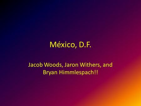 México, D.F. Jacob Woods, Jaron Withers, and Bryan Himmlespach!!