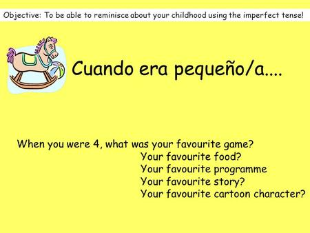 Objective: To be able to reminisce about your childhood using the imperfect tense! Cuando era pequeño/a.... When you were 4, what was your favourite game?