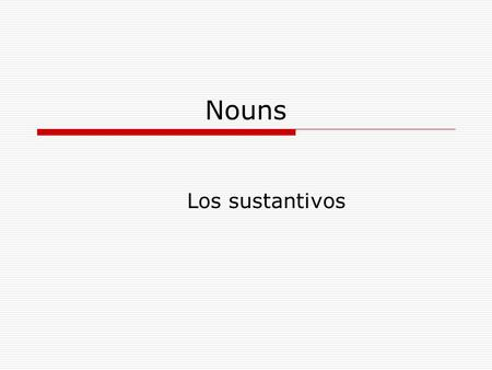Nouns Los sustantivos. Los Sustantivos Gender Rules: Masculine Clues: Most nouns that end in –o or that refer to males: El libroel hijoel hombre El bancoel.