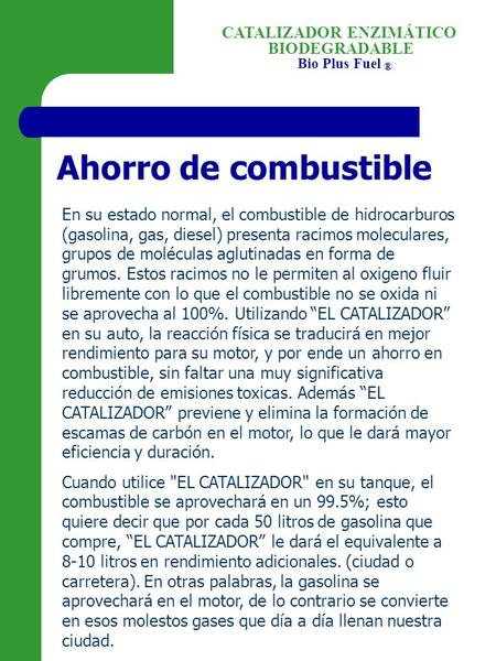 BIODEGRADABLE Bio Plus Fuel ® CATALIZADOR ENZIMÁTICO Ahorro de combustible En su estado normal, el combustible de hidrocarburos (gasolina, gas, diesel)