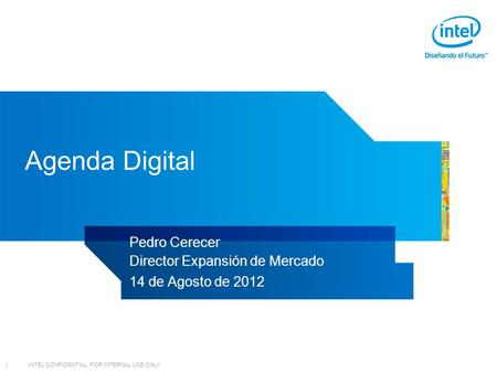 INTEL CONFIDENTIAL, FOR INTERNAL USE ONLY 1 Agenda Digital Pedro Cerecer Director Expansión de Mercado 14 de Agosto de 2012.