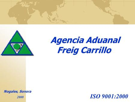 Agencia Aduanal Freig Carrillo Nogales, Sonora 2008 ISO 9001:2000.