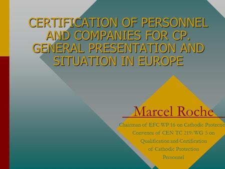 CERTIFICATION OF PERSONNEL AND COMPANIES FOR CP. GENERAL PRESENTATION AND SITUATION IN EUROPE Marcel Roche Chairman of EFC WP 16 on Cathodic Protection.
