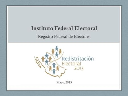 Instituto Federal Electoral Registro Federal de Electores Mayo, 2013.