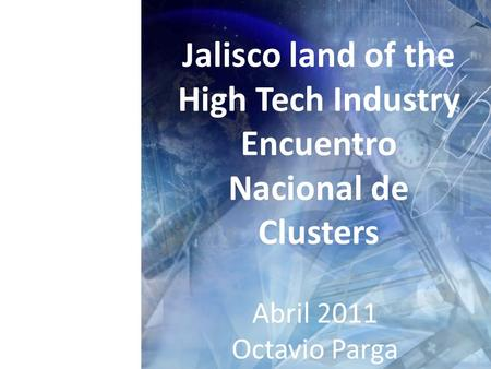 Jalisco land of the High Tech Industry Encuentro Nacional de Clusters Abril 2011 Octavio Parga.