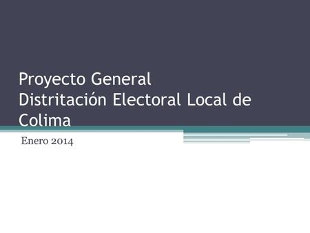 Proyecto General Distritación Electoral Local de Colima Enero 2014.