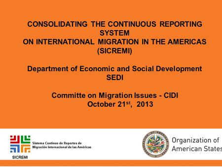 CONSOLIDATING THE CONTINUOUS REPORTING SYSTEM ON INTERNATIONAL MIGRATION IN THE AMERICAS (SICREMI) Department of Economic and Social Development SEDI Committe.