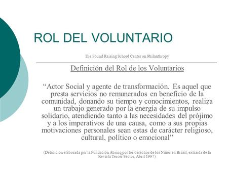 ROL DEL VOLUNTARIO The Found Raising School Center on Philanthropy Definición del Rol de los Voluntarios Actor Social y agente de transformación. Es aquel.