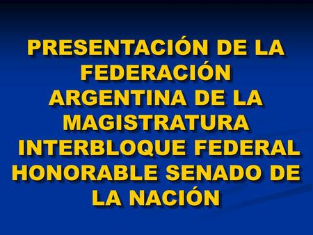PRESENTACIÓN DE LA FEDERACIÓN ARGENTINA DE LA MAGISTRATURA INTERBLOQUE FEDERAL HONORABLE SENADO DE LA NACIÓN INTERBLOQUE FEDERAL HONORABLE SENADO DE LA.