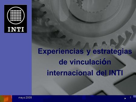 National Institute of Industrial Technology mayo 20091 Experiencias y estrategias de vinculaci ó n internacional del INTI.