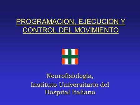 PROGRAMACION, EJECUCION Y CONTROL DEL MOVIMIENTO Neurofisiología, Instituto Universitario del Hospital Italiano.