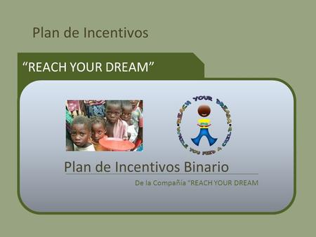 Plan de Incentivos REACH YOUR DREAM Plan de Incentivos Binario De la Compañía REACH YOUR DREAM.