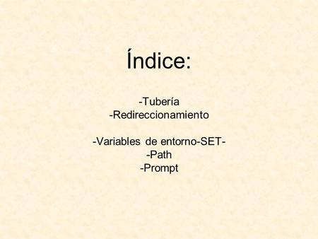 Índice: -Tubería -Redireccionamiento -Variables de entorno-SET- -Path -Prompt.