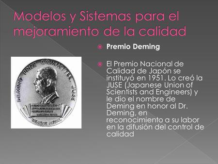 Premio Deming El Premio Nacional de Calidad de Japón se instituyó en 1951. Lo creó la JUSE (Japanese Union of Scientists and Engineers) y le dio el nombre.