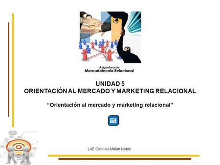 UNIDAD 5 ORIENTACIÓN AL MERCADO Y MARKETING RELACIONAL Orientación al mercado y marketing relacional LAE Gabriela Millán Noble.