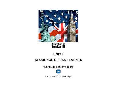 UNIT II SEQUENCE OF PAST EVENTS Language Information L.E.L.I. Marisol Jiménez Vega.
