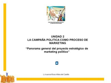 UNIDAD 2 LA CAMPAÑA POLITICA COMO PROCESO DE MARKETING L.A aurora Rosa Alfaro del Castillo Panorama general del proyecto estratégico de marketing político.