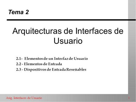 Asig. Interfaces de Usuario 1 Arquitecturas de Interfaces de Usuario Tema 2 2.1- Elementos de un Interfaz de Usuario 2.2 - Elementos de Entrada 2.3 - Dispositivos.