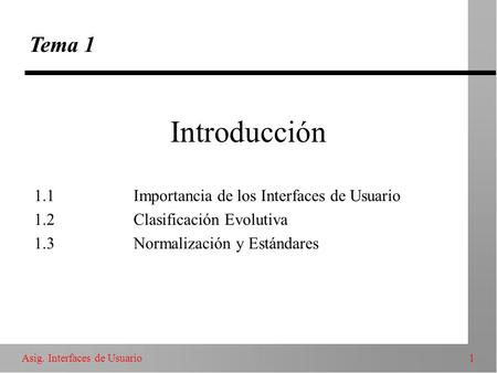 1Asig. Interfaces de Usuario Introducción Tema 1 1.1Importancia de los Interfaces de Usuario 1.2Clasificación Evolutiva 1.3Normalización y Estándares.