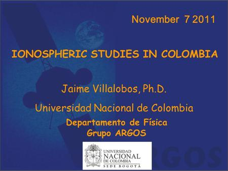 IONOSPHERIC STUDIES IN COLOMBIA Jaime Villalobos, Ph.D. Universidad Nacional de Colombia November 7 2011 Departamento de Física Grupo ARGOS.