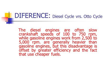 DIFERENCE: Diesel Cycle vrs. Otto Cycle The diesel engines are often slow crankshaft speeds of 100 to 750 rpm, while gasoline engines work from 2,500 to.