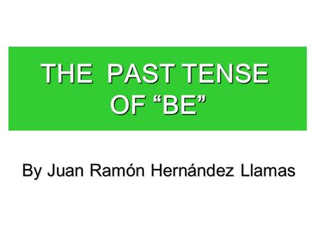 "THE PAST TENSE OF ""BE"" By Juan Ramón Hernández Llamas."