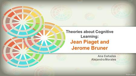 Theories about Cognitive Learning: Jean Piaget and Jerome Bruner Ana Cañadas Alejandra Morales.