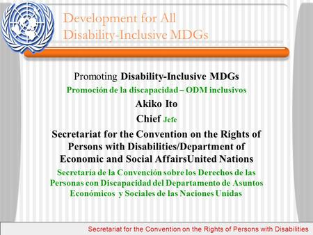 Promoting Disability-Inclusive MDGs Promoción de la discapacidad – ODM inclusivos Akiko Ito Chief Jefe Secretariat for the Convention on the Rights of.