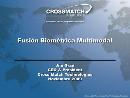 Fusión Biométrica Multimodal Jim Grau CEO & President Cross Match Technologies Noviembre 2009 Jim Grau CEO & President Cross Match Technologies Noviembre.