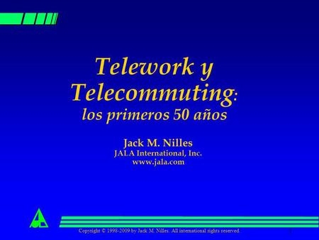 Copyright © 1998-2009 by Jack M. Nilles. All international rights reserved. 1 Telework y Telecommuting : los primeros 50 años Jack M. Nilles JALA International,