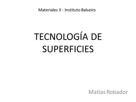TECNOLOGÍA DE SUPERFICIES Matías Robador Materiales II - Instituto Balseiro.