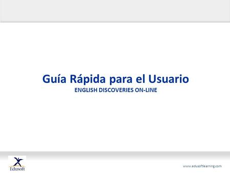 Www.edusoftlearning.com Guía Rápida para el Usuario ENGLISH DISCOVERIES ON-LINE.