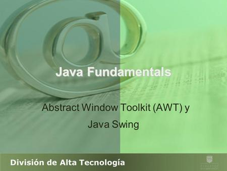 División de Alta Tecnología Java Fundamentals Abstract Window Toolkit (AWT) y Java Swing.
