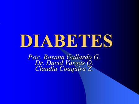 DIABETES Psic. Roxana Gallardo G. Dr. David Vargas Q. Claudia Coaquira Z.